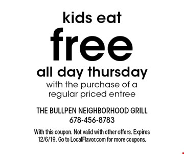 Kids eat free all day thursday with the purchase of a regular priced entree. With this coupon. Not valid with other offers. Expires 12/6/19. Go to LocalFlavor.com for more coupons.