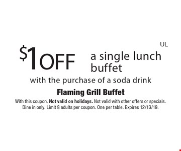 $1 OFF a single lunch buffet with the purchase of a soda drink. With this coupon. Not valid on holidays. Not valid with other offers or specials. Dine in only. Limit 8 adults per coupon. One per table. Expires 12/13/19.