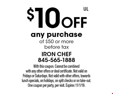 $10 off any purchase of $50 or more before tax. With this coupon. Cannot be combined with any other offers or deal certificate. Not valid on Fridays or Saturdays. Not valid with other offers, towards lunch specials, on holidays, on split checks or on take-out. One coupon per party, per visit. Expires 11/1/19.