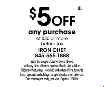 $5 off any purchase of $30 or more before tax. With this coupon. Cannot be combined with any other offers or deal certificate. Not valid on Fridays or Saturdays. Not valid with other offers, towards lunch specials, on holidays, on split checks or on take-out. One coupon per party, per visit. Expires 11/1/19.