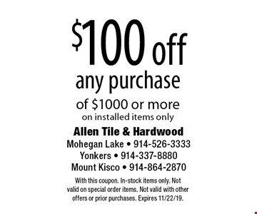 $100 off any purchase of $1000 or more on installed items only. With this coupon. In-stock items only. Not valid on special order items. Not valid with other offers or prior purchases. Expires 11/22/19.