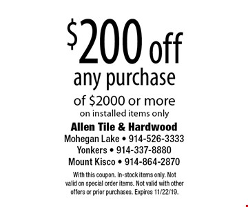 $200 off any purchase of $2000 or more on installed items only. With this coupon. In-stock items only. Not valid on special order items. Not valid with other offers or prior purchases. Expires 11/22/19.