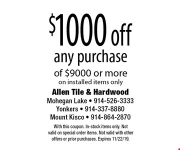 $1000 off any purchase of $9000 or more on installed items only. With this coupon. In-stock items only. Not valid on special order items. Not valid with other offers or prior purchases. Expires 11/22/19.