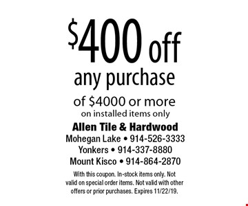 $400 off any purchase of $4000 or more on installed items only. With this coupon. In-stock items only. Not valid on special order items. Not valid with other offers or prior purchases. Expires 11/22/19.