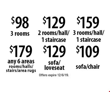 $179 any 6 areas rooms/halls/stairs/area rugs. $98 3 rooms. $129 2 rooms/hall/1 staircase. $159 3 rooms/hall/1 staircase. $129 sofa/loveseat. $109 sofa/chair. Offers expire 12/6/19.