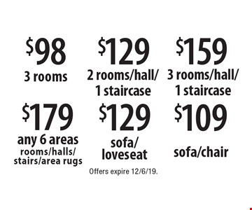 $179 any 6 areas rooms/halls/stairs/area rugs. $98 3 rooms. $129 2 rooms/hall/1 staircase. $159 3 rooms/hall/1 staircase. $129 sofa/loveseat. $109 sofa/chair. . Offers expire 12/6/19.