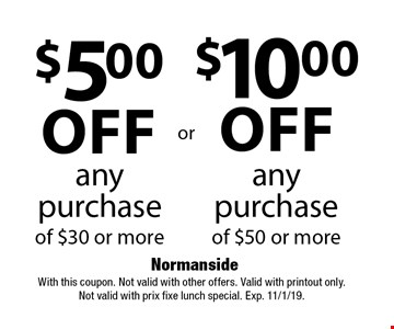 $10.00 off any purchase of $50 or more. $5.00 off any purchase of $30 or more. With this coupon. Not valid with other offers. Valid with printout only. Not valid with prix fixe lunch special. Exp. 11/1/19.