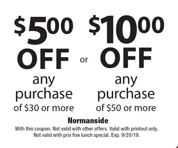 $10.00 off any purchase of $50 or more. $5.00 off any purchase of $30 or more. With this coupon. Not valid with other offers. Valid with printout only. Not valid with prix fixe lunch special. Exp. 9/20/19.