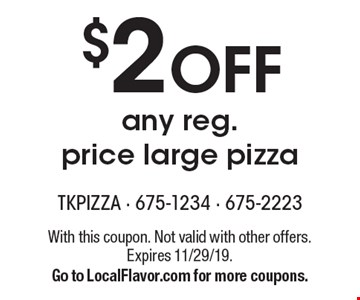 $2 Off any reg. price large pizza. With this coupon. Not valid with other offers. Expires 11/29/19. Go to LocalFlavor.com for more coupons.
