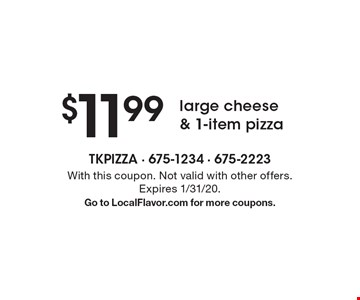 $11.99 large cheese & 1-item pizza. With this coupon. Not valid with other offers. Expires 1/31/20. Go to LocalFlavor.com for more coupons.