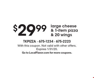 $29.99 large cheese & 1-item pizza & 20 wings. With this coupon. Not valid with other offers. Expires 1/31/20. Go to LocalFlavor.com for more coupons.