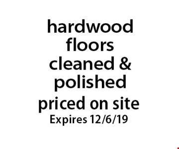 Priced on site hardwood floors cleaned & polished. Expires 12/6/19