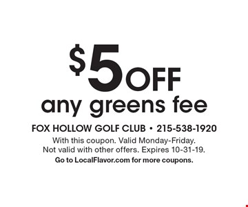 $5 Off any greens fee. With this coupon. Valid Monday-Friday. Not valid with other offers. Expires 10-31-19.Go to LocalFlavor.com for more coupons.