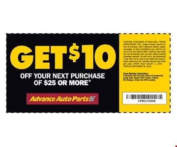 Get $10 off your next purchase of $25 or more*. *IN-STORE PURCHASES OF REGULARLY PRICED MERCHANDISE ONLY. Original coupon required at time of purchase. Void if detached, altered, copied, exchanged, or where prohibited by law. Valid for one use of only one discount offer. Customer pays sales tax. Not combinable with any other offers including advertised specials. No cash value. Not replaceable if lost. May not be used to pay credit card account. Retail customers only. Excludes Advance Auto Parts gift cards. OFFER VALID August 1, 2019 THROUGH September 30, 2019