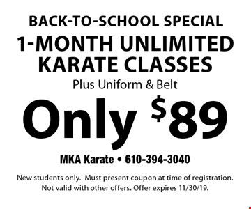 Back-to-school special Only $89 1-Month Unlimited Karate Classes Plus Uniform & Belt. New students only. Must present coupon at time of registration.Not valid with other offers. Offer expires 11/30/19.