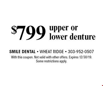 $799 upper or lower denture. With this coupon. Not valid with other offers. Expires 12/30/19. Some restrictions apply.