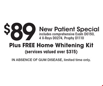 $89 new patient special. Comprehensive Exam D0150, 4 X-Rays DO274, Prophy D1110 plus free home whitening kit. Services valued over $315. In absence of gum disease, limited time only.