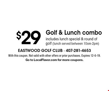 $29 Golf & Lunch combo includes lunch special & round of golf (lunch served between 10am-2pm). With this coupon. Not valid with other offers or prior purchases. Expires 12-6-19.Go to LocalFlavor.com for more coupons.