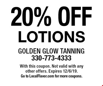 20% OFF LOTIONS. With this coupon. Not valid with any other offers. Expires 12/6/19. Go to LocalFlavor.com for more coupons.