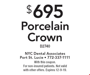 $695 Porcelain Crown D2740. With this coupon. For non-insured patients. Not valid with other offers. Expires 12-9-19.