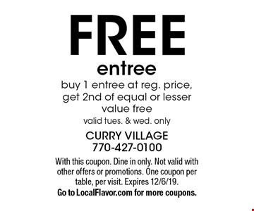 FREE entree. Buy 1 entree at reg. price, get 2nd of equal or lesser value free. Valid tues. & wed. only. With this coupon. Dine in only. Not valid with other offers or promotions. One coupon per table, per visit. Expires 12/6/19. Go to LocalFlavor.com for more coupons.