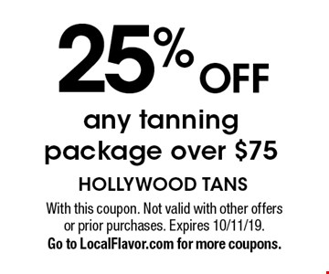 25% off any tanning package over $75. With this coupon. Not valid with other offers or prior purchases. Expires 10/11/19. Go to LocalFlavor.com for more coupons.