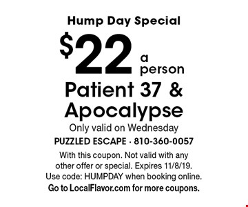 Hump Day Special $22 a person Patient 37 & Apocalypse Only valid on Wednesday. With this coupon. Not valid with any other offer or special. Expires 11/8/19. Use code: HUMPDAY when booking online. Go to LocalFlavor.com for more coupons.