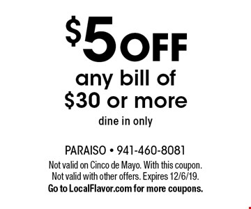 $5 off any bill of $30 or more, dine in only. Not valid on Cinco de Mayo. With this coupon. Not valid with other offers. Expires 12/6/19. Go to LocalFlavor.com for more coupons.