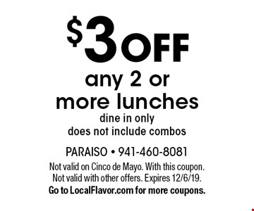 $3 off any 2 or more lunches, dine in only. Does not include combos. Not valid on Cinco de Mayo. With this coupon. Not valid with other offers. Expires 12/6/19. Go to LocalFlavor.com for more coupons.