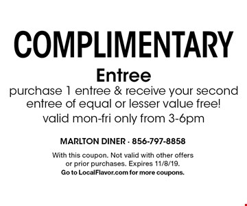Complimentary Entree. Purchase 1 entree & receive your second entree of equal or lesser value free! Valid mon-fri only from 3-6pm. With this coupon. Not valid with other offers or prior purchases. Expires 11/8/19. Go to LocalFlavor.com for more coupons.