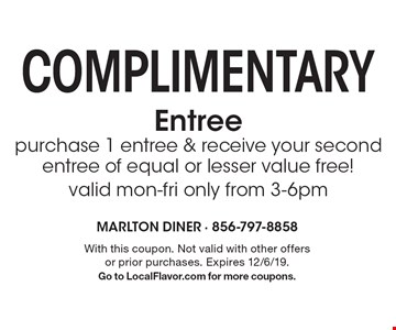 Complimentary Entree purchase 1 entree & receive your second entree of equal or lesser value free!valid mon-fri only from 3-6pm. With this coupon. Not valid with other offers or prior purchases. Expires 12/6/19. Go to LocalFlavor.com for more coupons.