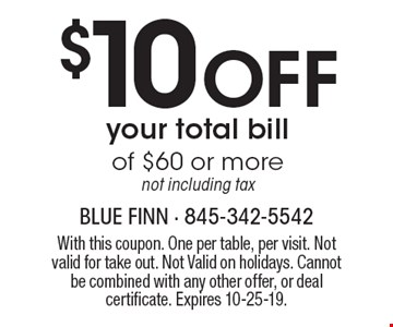 $10 Off your total bill of $60 or more not including tax. With this coupon. One per table, per visit. Not valid for take out. Not Valid on holidays. Cannot be combined with any other offer, or deal certificate. Expires 10-25-19.