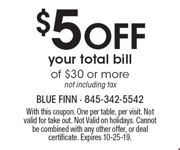 $5 Off your total bill of $30 or more not including tax. With this coupon. One per table, per visit. Not valid for take out. Not Valid on holidays. Cannot be combined with any other offer, or deal certificate. Expires 10-25-19.
