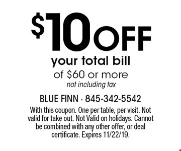 $10 Off your total bill of $60 or more, not including tax. With this coupon. One per table, per visit. Not valid for take out. Not Valid on holidays. Cannot be combined with any other offer, or deal certificate. Expires 11/22/19.