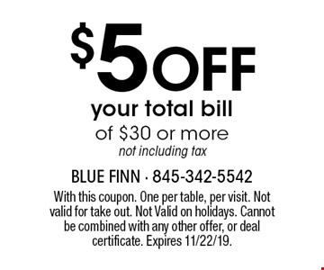 $5 Off your total bill of $30 or more, not including tax. With this coupon. One per table, per visit. Not valid for take out. Not Valid on holidays. Cannot be combined with any other offer, or deal certificate. Expires 11/22/19.