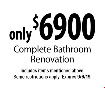 only $6900 Complete Bathroom Renovation. Includes items mentioned above. Some restrictions apply. Expires 9/6/19.