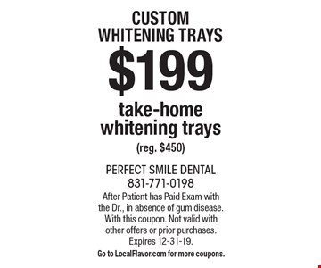 CUSTOM WHITENING TRAYS $199 take-home whitening trays (reg. $450). After Patient has Paid Exam with the Dr., in absence of gum disease.With this coupon. Not valid withother offers or prior purchases.Expires 12-31-19.Go to LocalFlavor.com for more coupons.