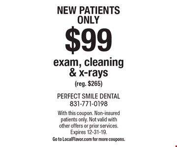 New patients only $99 exam, cleaning & x-rays (reg. $265). With this coupon. Non-insured patients only. Not valid with other offers or prior services.Expires 12-31-19.Go to LocalFlavor.com for more coupons.