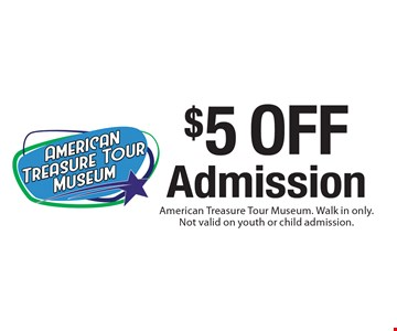 $5 off Admission. American Treasure Tour Museum. Walk in only. Not valid on youth or child admission.