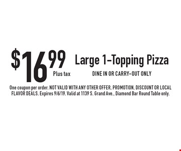 $16.99 Plus tax Large 1-Topping Pizza. DINE IN OR CARRY-OUT ONLY. One coupon per order. Not valid with any other offer, promotion, discount or Local Flavor Deals. Expires 9/6/19. Valid at 1139 S. Grand Ave., Diamond Bar Round Table only.