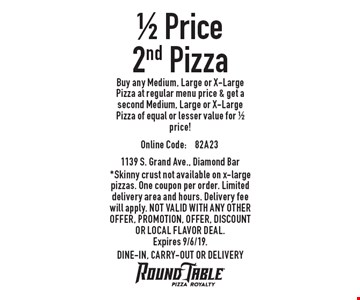 1/2 Price Pizza. Buy any Medium, Large or X-Large Pizza at regular menu price & get a second Medium, Large or X-Large Pizza of equal or lesser value for 1/2 price! Online Code:82A23 *Skinny crust not available on x-large pizzas. One coupon per order. Limited delivery area and hours. Delivery fee will apply. Not valid with any other offer, promotion, offer, discount or Local Flavor Deal.Expires 9/6/19. DINE-IN, CARRY-OUT OR DELIVERY