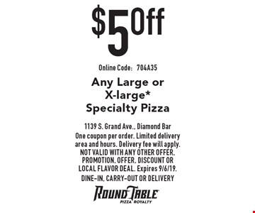 $5 Off Any Large or X-large* Specialty Pizza. One coupon per order. Limited delivery area and hours. Delivery fee will apply. Not valid with any other offer, promotion, offer, discount or Local Flavor Deal. Expires 9/6/19. DINE-IN, CARRY-OUT OR DELIVERY. Online Code:704A35