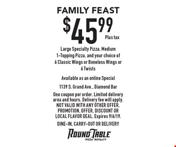 FAMILY FEAST $45.99 Plus tax Large Specialty Pizza, Medium 1-Topping Pizza, and your choice of 6 Classic Wings or Boneless Wings or 6 Twists Available as an online Special. One coupon per order. Limited delivery area and hours. Delivery fee will apply. Not valid with any other offer, promotion, offer, discount or Local Flavor Deal. Expires 9/6/19. DINE-IN, CARRY-OUT OR DELIVERY