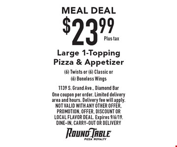 MEAL DEAL $23.99 Plus tax Large 1-Topping Pizza & Appetizer (6) Twists or (6) Classic or (6) Boneless Wings. One coupon per order. Limited delivery area and hours. Delivery fee will apply. Not valid with any other offer, promotion, offer, discount or Local Flavor Deal. Expires 9/6/19. DINE-IN, CARRY-OUT OR DELIVERY