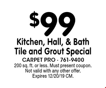 $99 Kitchen, Hall, & Bath Tile and Grout Special. 200 sq. ft. or less. Must present coupon. Not valid with any other offer. Expires 12/20/19 CM.