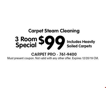 Carpet Steam Cleaning $99 3 Room Special. Includes Heavily Soiled Carpets. Must present coupon. Not valid with any other offer. Expires 12/20/19 CM.