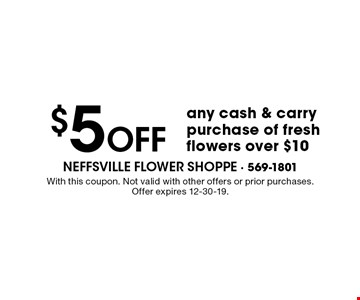 $5 Off any cash & carry purchase of fresh flowers over $10. With this coupon. Not valid with other offers or prior purchases. Offer expires 12-30-19.