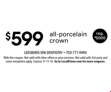$599 all-porcelain crown. Reg. $5000. With this coupon. Not valid with other offers or prior services. Not valid with 3rd party and some exceptions apply. Expires 11-11-19. Go to LocalFlavor.com for more coupons.