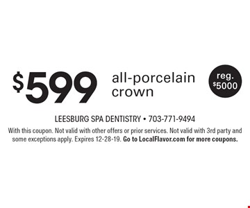 $599 all-porcelain crown, reg. $5000. With this coupon. Not valid with other offers or prior services. Not valid with 3rd party and some exceptions apply. Expires 12-28-19. Go to LocalFlavor.com for more coupons.