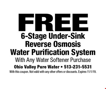 FREE 6-Stage Under-Sink Reverse Osmosis Water Purification System With Any Water Softener Purchase. With this coupon. Not valid with any other offers or discounts. Expires 11/1/19.